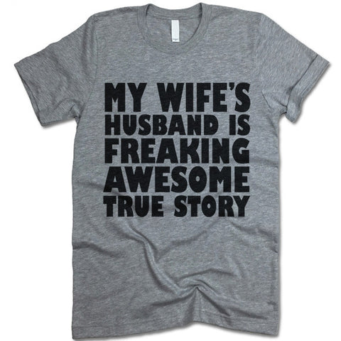 My Wife's Husband Is Freaking Awesome True Story T Shirt