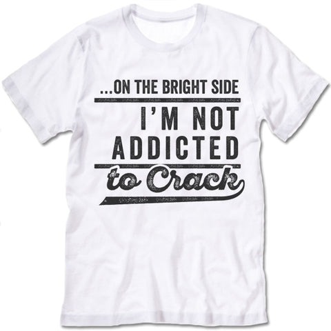 On The Bright Side I'm Not Addicted To Crack T-Shirt