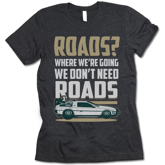 Roads. Where We're Going We Don't Need Roads T Shirt
