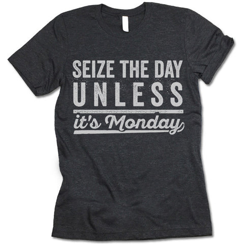 Seize The Day Unless It's Monday Shirt