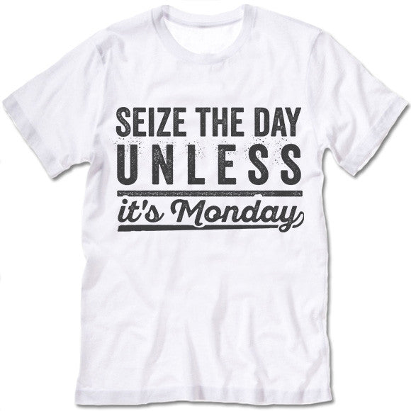 Seize The Day Unless It's Monday T Shirt