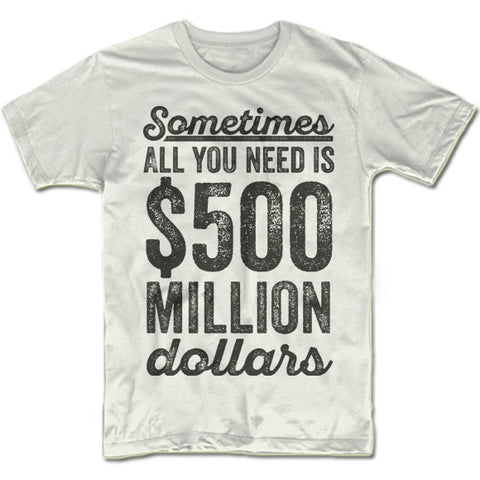 Sometimes All You Need Is 500 Million Dollars T-Shirt