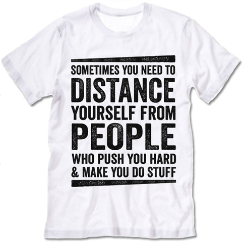 Sometimes You Need To Distance Yourself From People Who Push You Hard T-Shirt
