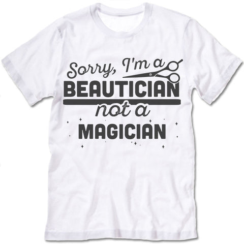 Sorry, I'm Beautician Not A Magician T Shirt