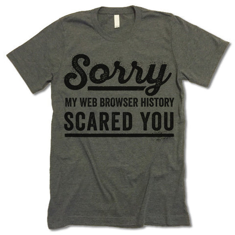 Sorry My Web Browser History Scared You Shirt
