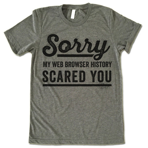 Sorry My Web Browser History Scared You T-Shirt