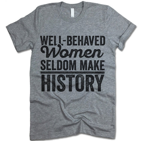 Well-Behaved Women Seldom Make History T Shirt
