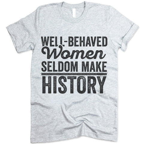 Well Behaved Women Seldom Make History T Shirt
