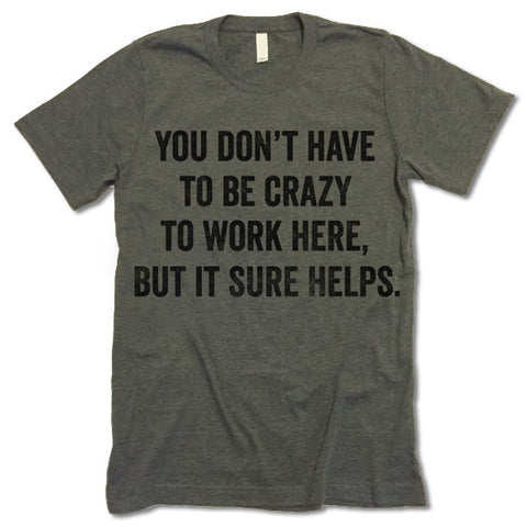 You Don't Have To Be Crazy To Work Here But It Sure Helps Shirt