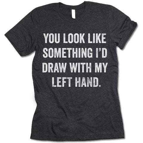You Look Like Something I'd Draw With My Left Hand Shirt