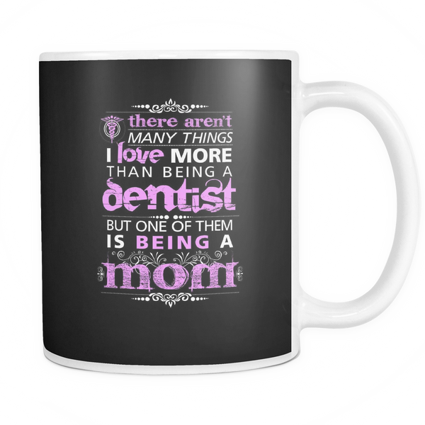 Dentist Mug | There Aren't Many Things I Love More Than Being A Dentist But One Of Them Is Being A Mom