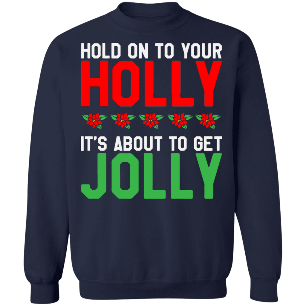 Hold on to your Holly its about to get Jolly Ugly Christmas Sweater sweatshirt