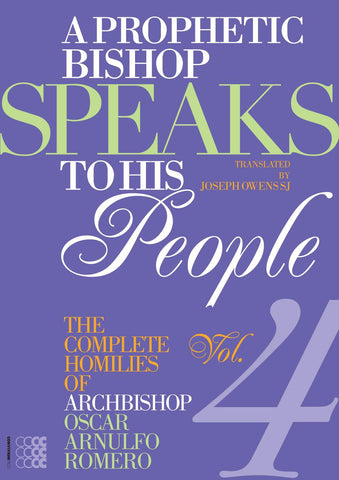 A Prophetic Bishop Speaks to his People: Volume IV - The Complete Homilies of Archbishop Oscar Arnulfo Romero