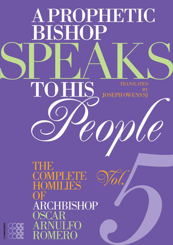 A Prophetic Bishop Speaks to his People: Volume V - The Complete Homilies of Archbishop Oscar Arnulfo Romero