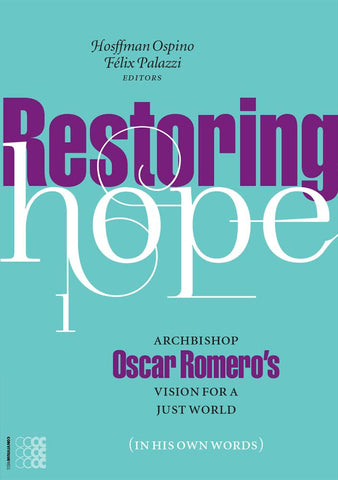 Restoring Hope. Archbishop Oscar Romero`s Vision for a Just World (In HIs Own Words)