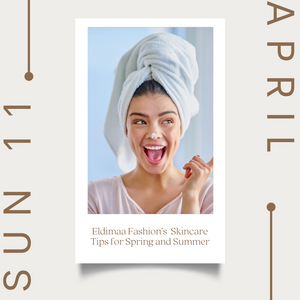 Eldimaa Fashion's Skincare Tips for Spring and Summer