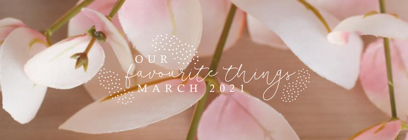 Our Favourite Things - March 2021