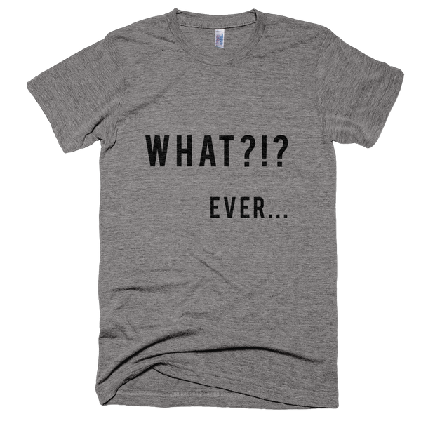 What.....Ever! Unisex Tri-Blend Short Sleeve T-Shirt