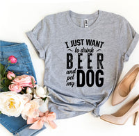 I Just Want To Drink Beer & Pet My Dog T-shirt