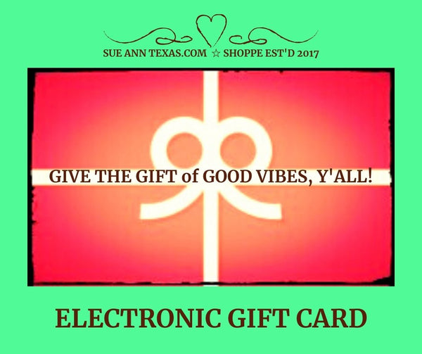 Electronic Gift Card. Share The Good Vibes!! - SueAnnTexas.Com & The Shoppe