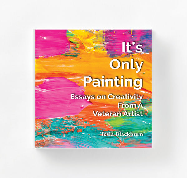 It's Only Painting - Essays on Creativity From A Veteran Artist