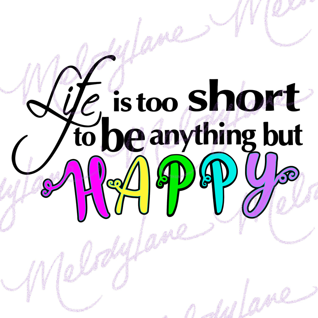 Life Is Too Short To Be Anything But Happy Melodylanedesigns