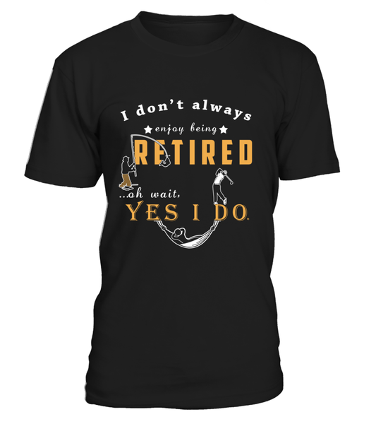 I Don't Always Enjoy Being Retired Ooh Wait Yes I Do