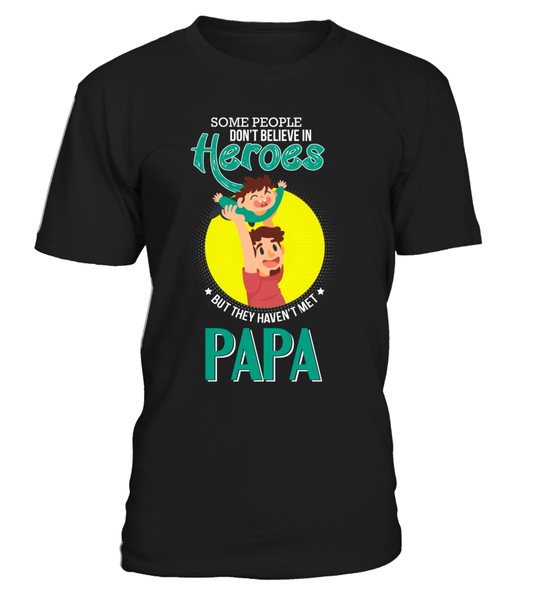 Some People Don't Believe In Heroes But They Haven't Met Papa