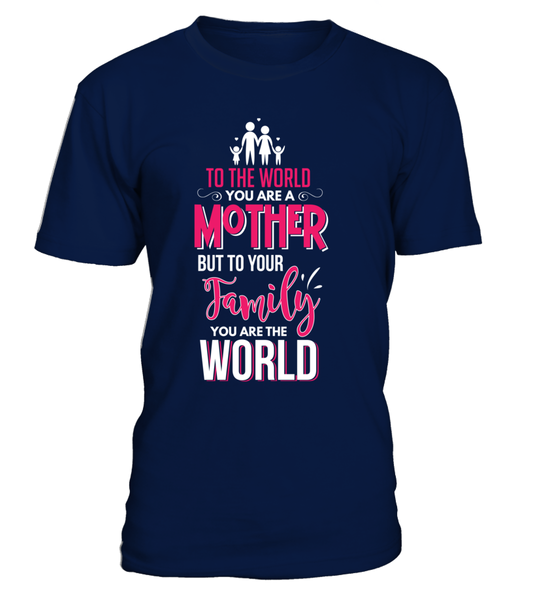 To The World You're A Mother But To Your Family You're The World