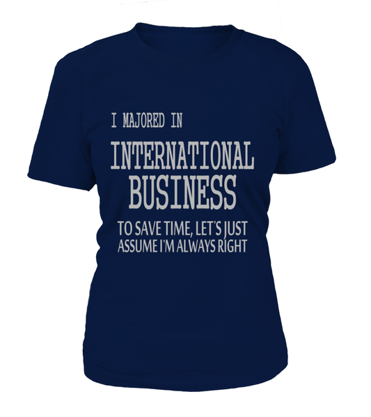I Majored In International Business To Save Time, Let's Just Assume I'M Always Right