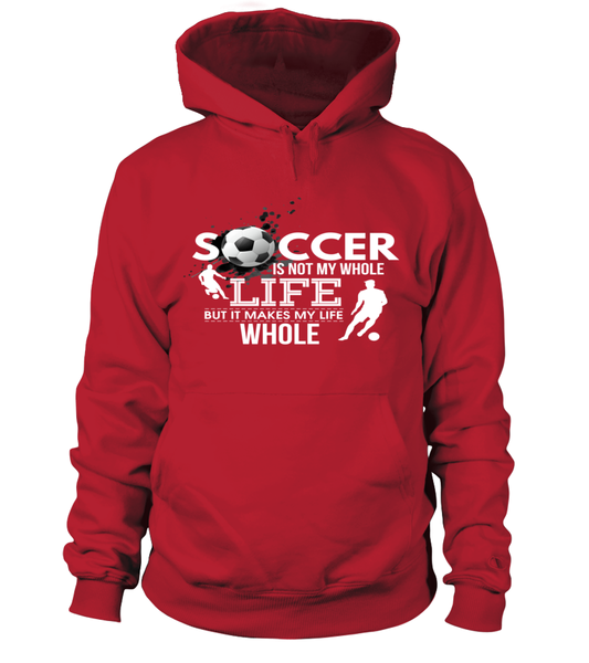 Soccer Is Not My Whole Life But It Makes My Like Whole