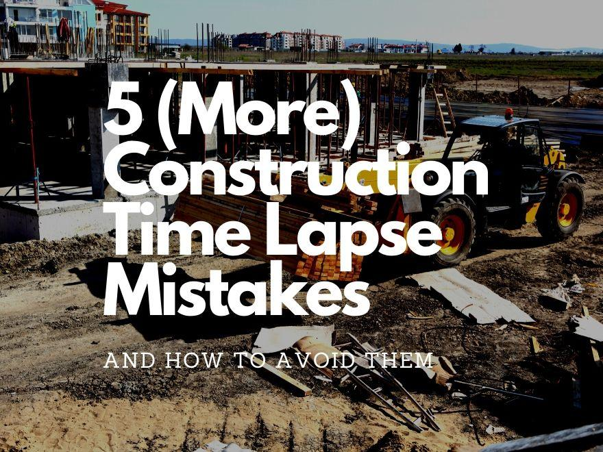 Five (More) Construction Time Lapse Mistakes to Avoid