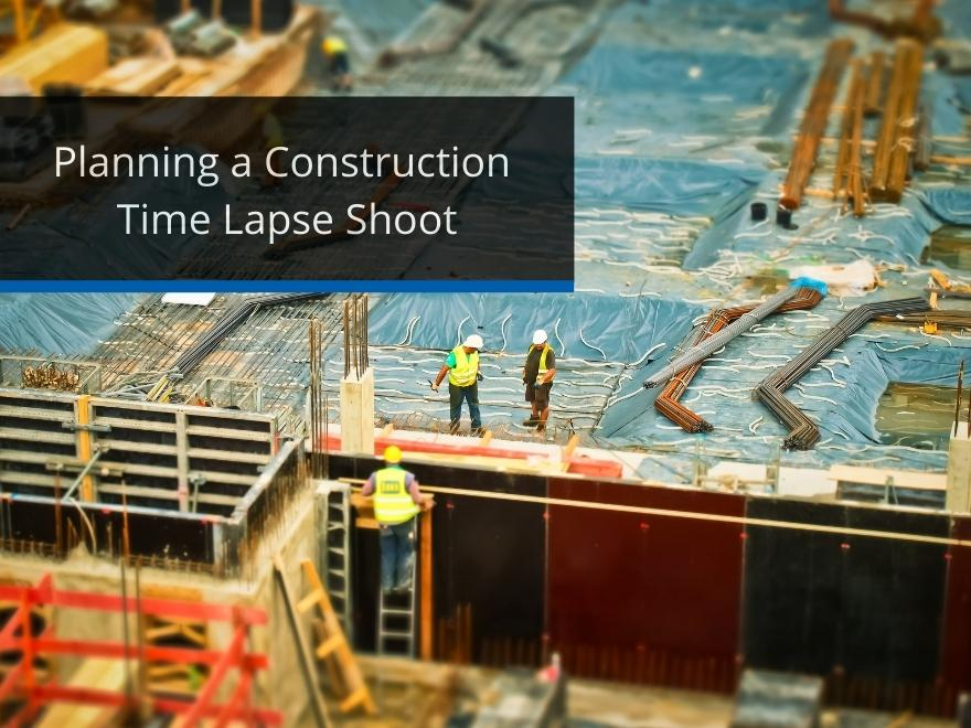 Planning a Time Lapse Construction Shoot