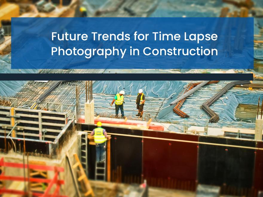 Future Trends For Time Lapse Photography in Construction