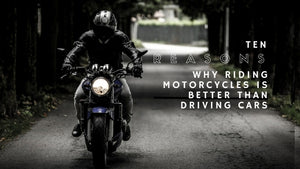 TEN REASONS WHY RIDING MOTORCYCLES IS BETTER THAN DRIVING CARS