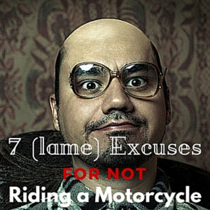 7 (Lame) Excuses for NOT Riding a Motorcycle