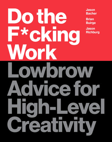 Do The F*cking Work: Lowbrow Advice for High-Level Creativity