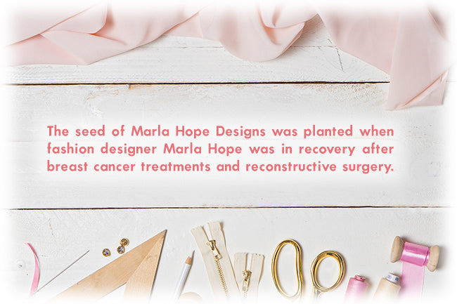 The seed of Marla Hope Designs was planted when fashion designer, Marla Hope, was in recovery after breast cancer treatments and reconstructive surgery.