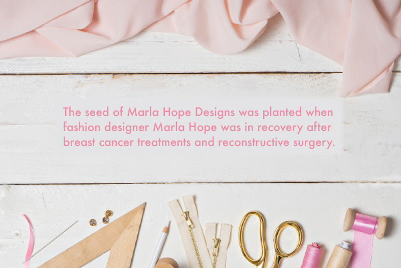 About Marla Hope Designs: The seed of Marla Hope Designs was planted when fashion designer Marla Hope was in recovery after breast cancer treatments and reconstructive surgery.