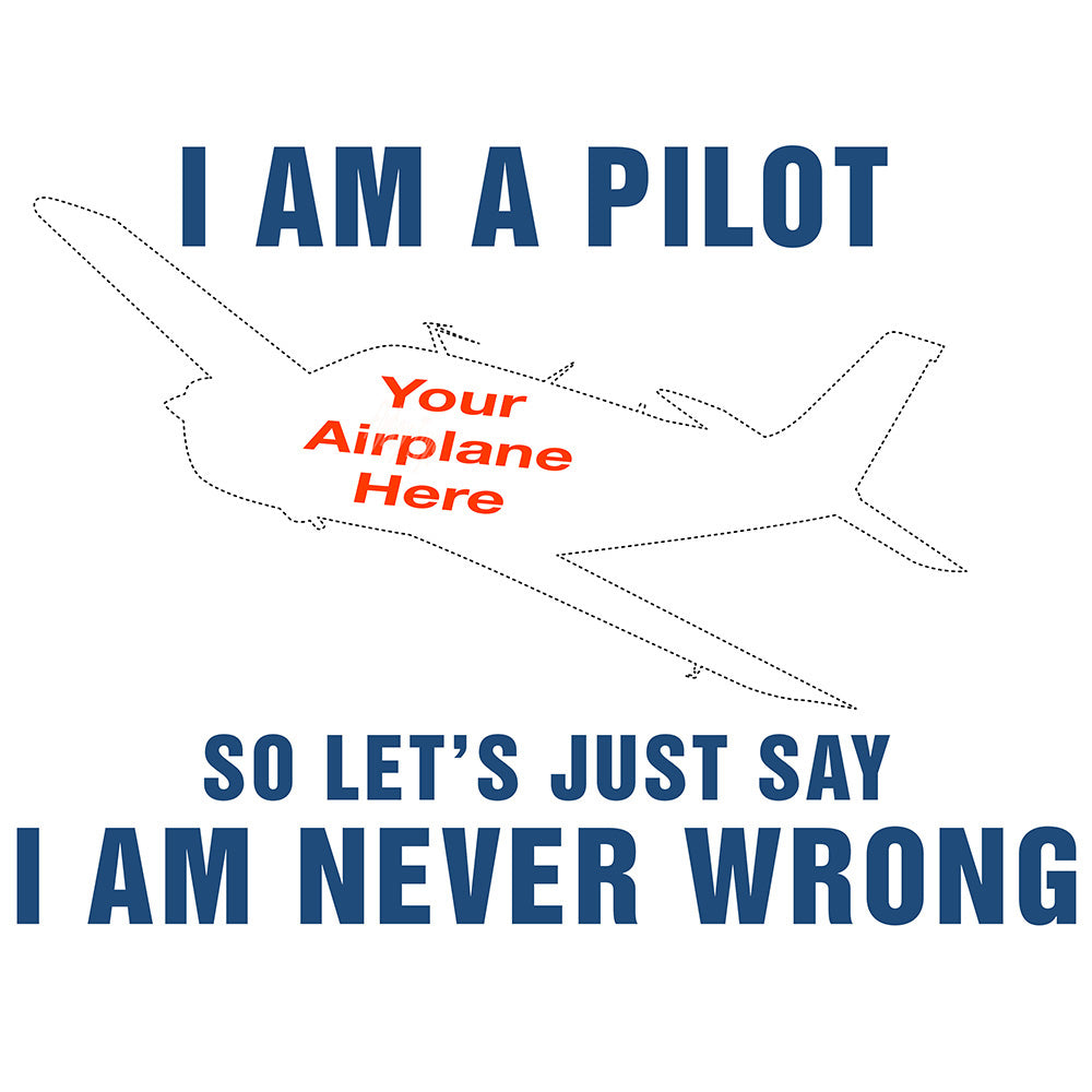 I am a Pilot So Let's Just Say I am Never Wrong Airplane Theme