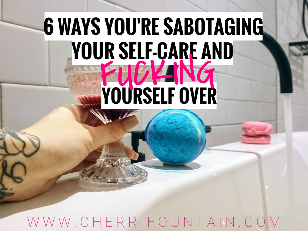 6 WAYS YOU'RE SABOTAGING YOUR SELF-CARE AND FUCKING YOURSELF OVER