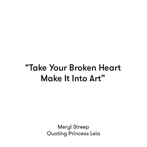 Take Your Broken Heart, Make It into Art..