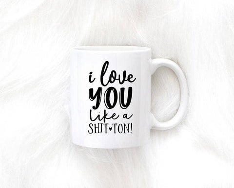 I Love You Like a Shit ton Mug