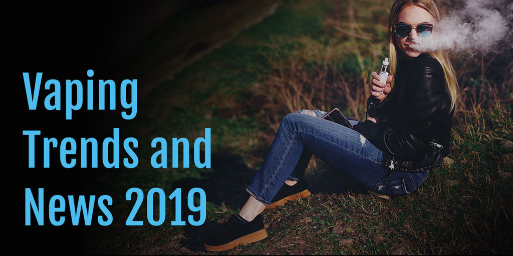 2019 trends and news from the world of vaping