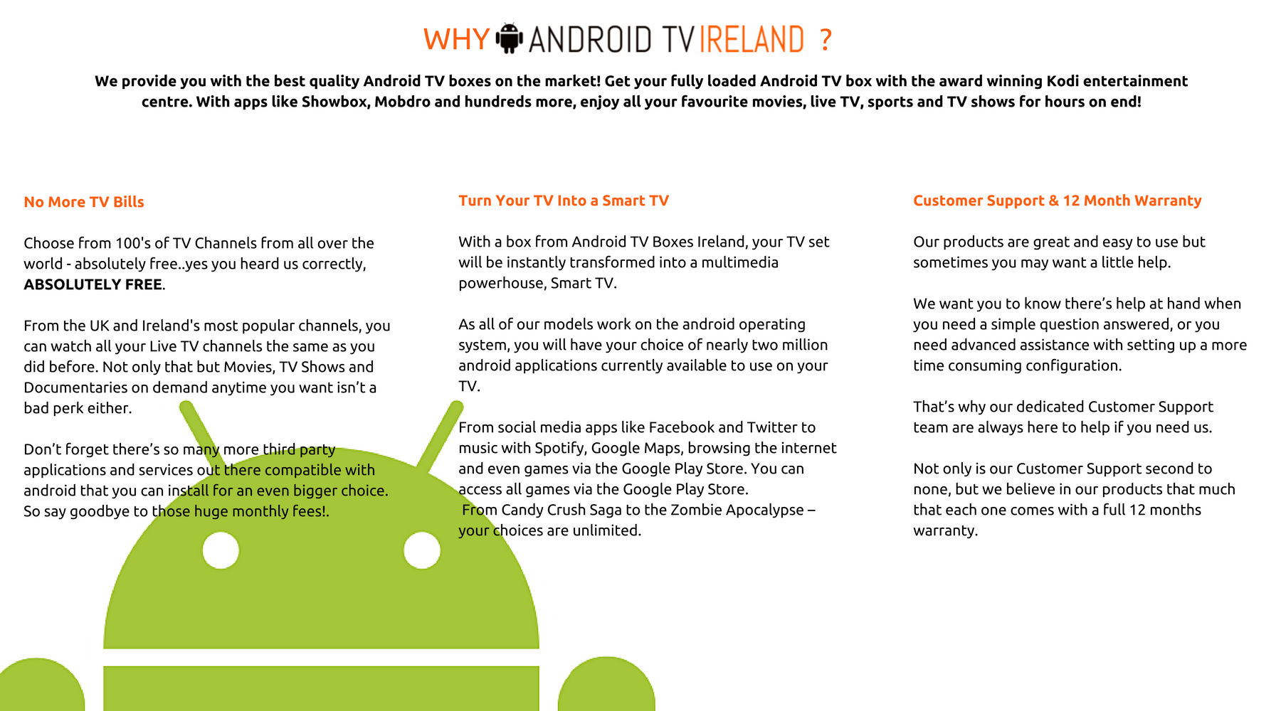 WHY ANDROID TV IRELAND?  No More TV Bills   Choose from 100's of TV Channels from all over the world - absolutely free..yes you heard us correctly, ABSOLUTELY FREE.   From the UK and Ireland's most popular channels, you can watch all your Live TV channels the same as you did before. Not only that but Movies, TV Shows and Documentaries on demand anytime you want isn't a bad perk either.   Don't forget there's so many more third party applications and services out there compatible with android that you can install for an even bigger choice. So say goodbye to those huge monthly fees!     Turn Your TV Into a Smart TV  With a box from Android TV Boxes Ireland, your TV set will be instantly transformed into a multimedia powerhouse, Smart TV.   As all of our models work on the android operating system, you will have your choice of nearly two million android applications currently available to use on your TV.   From social media apps like Facebook and Twitter to music with Spotify, Google Maps, browsing the internet and even games via the Google Play Store. You can access all games via the Google Play Store.  From Candy Crush Saga to the Zombie Apocalypse – your choices are unlimited.     Customer Support & 12 Month Warranty  Our products are great and easy to use but sometimes you may want a little help.   We want you to know there's help at hand when you need a simple question answered, or you need advanced assistance with setting up a more time consuming configuration.   That's why our dedicated Customer Support team are always here to help if you need us.   Not only is our Customer Support second to none, but we believe in our products that much that each one comes with a full 12 months warranty.