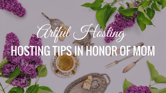 Artful Hosting, Hosting Tips In Honor of Mom