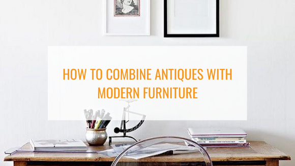 Definitive Guide to Combining Antiques with Modern Furniture
