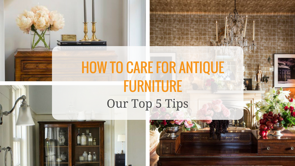 How to Care For Your Antique Furniture - Our Top 5 Tips