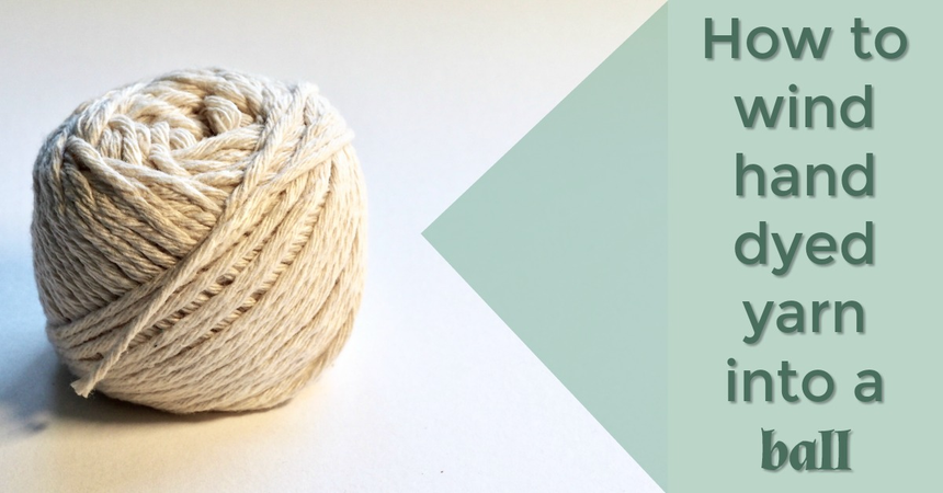 How to wind hand dyed yarn into a ball