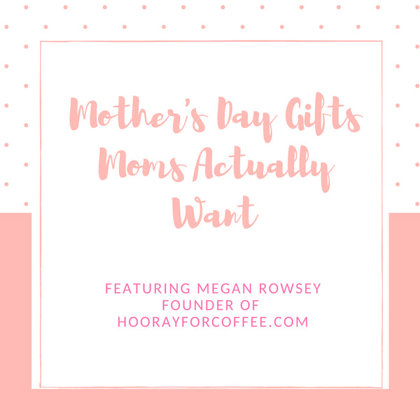 Mother's Day Gifts Moms Actually Want